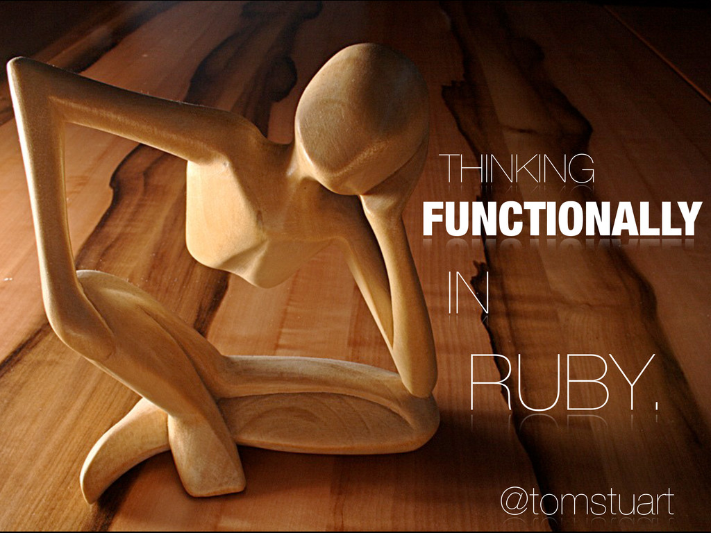 THINKING FUNCTIONALLY IN RUBY. @tomstuart