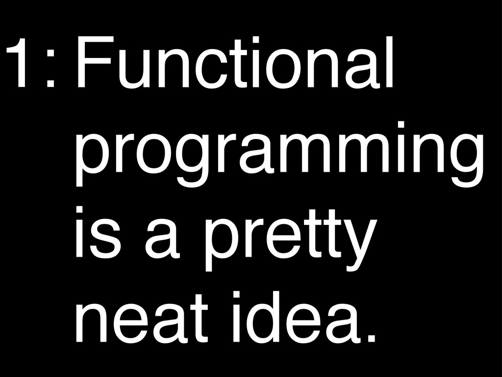 Functional programming is a pretty neat idea. 1: