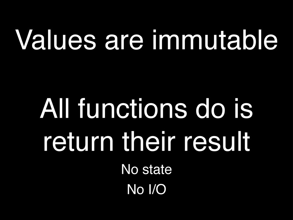 Values are immutable All functions do is return...