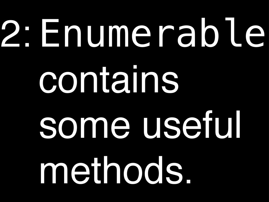 Enumerable contains some useful methods. 2: