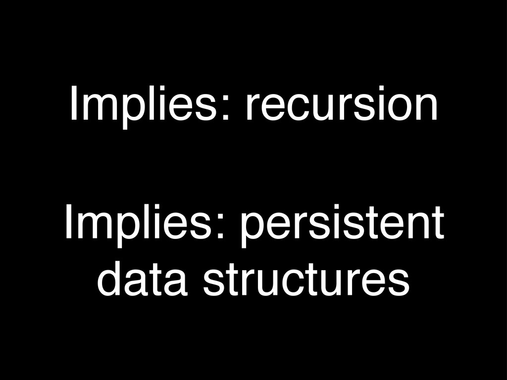 Implies: recursion Implies: persistent data str...