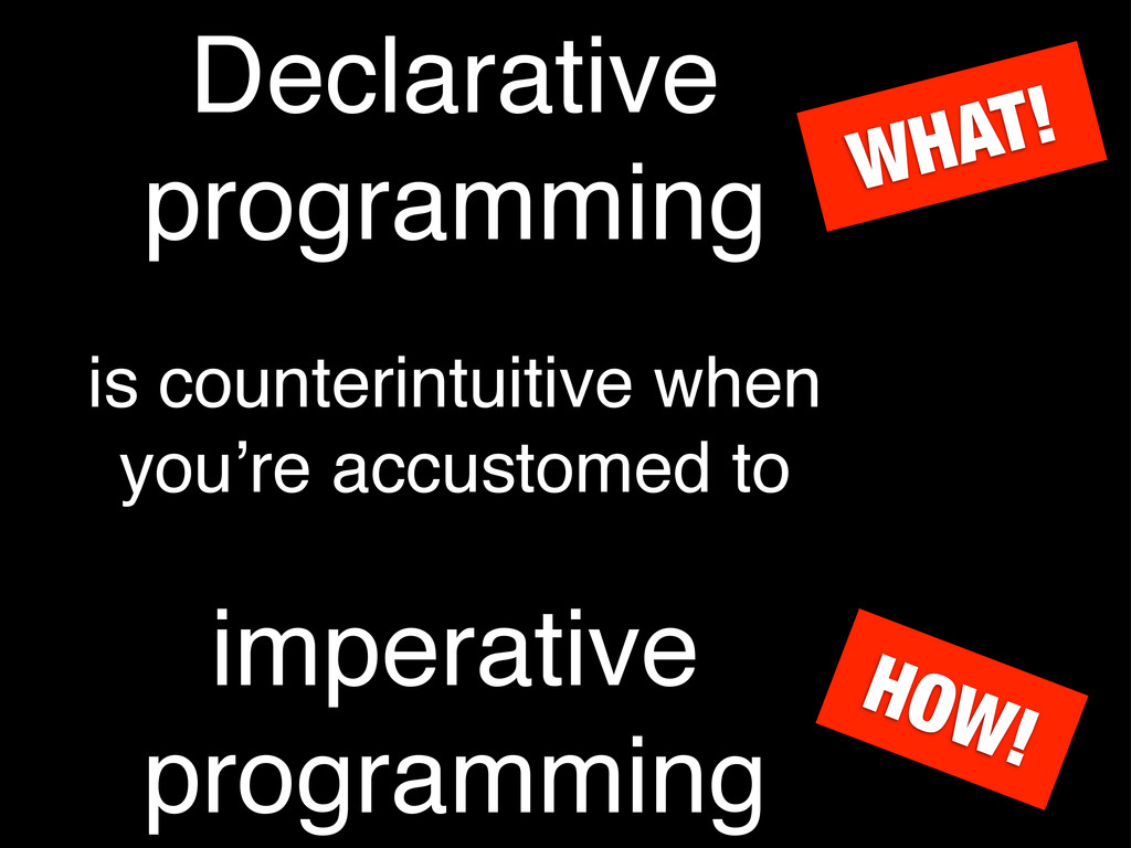 Declarative programming is counterintuitive whe...