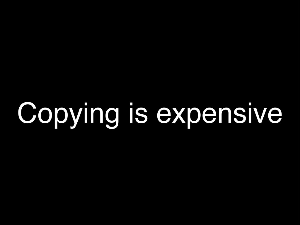 Copying is expensive