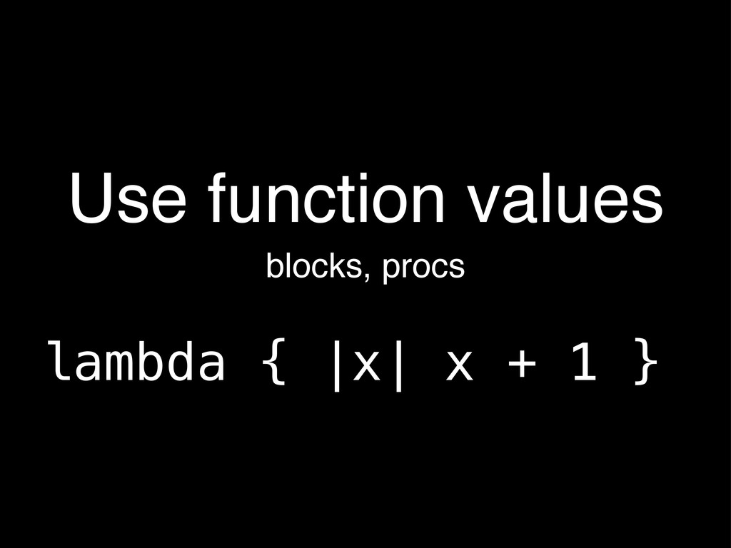 Use function values lambda { |x| x + 1 } blocks...