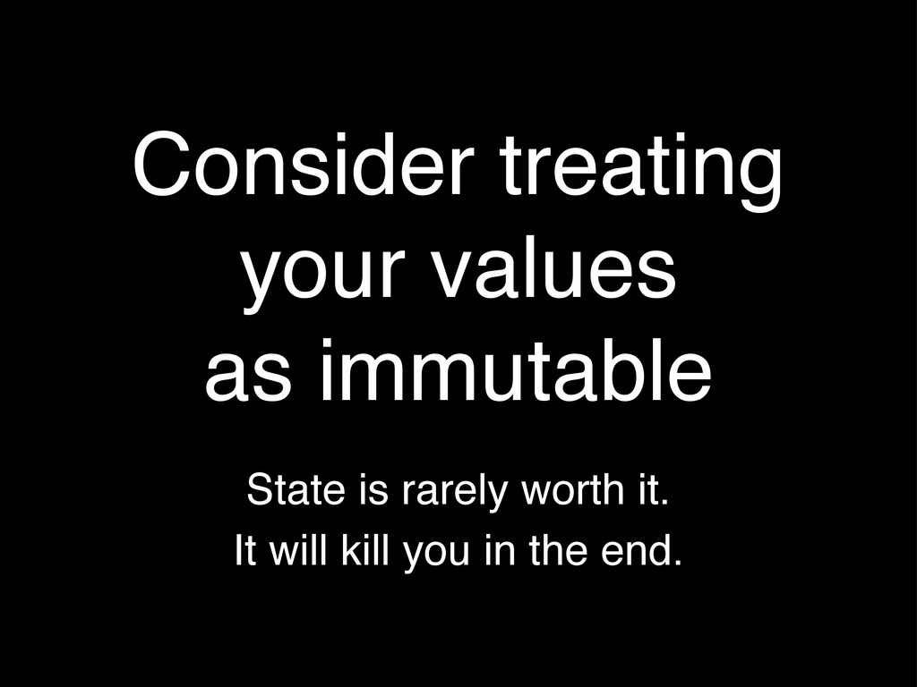 Consider treating your values as immutable Stat...
