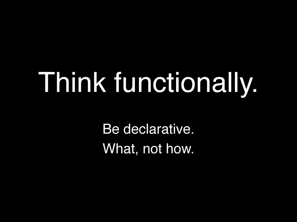 Be declarative. Think functionally. What, not h...