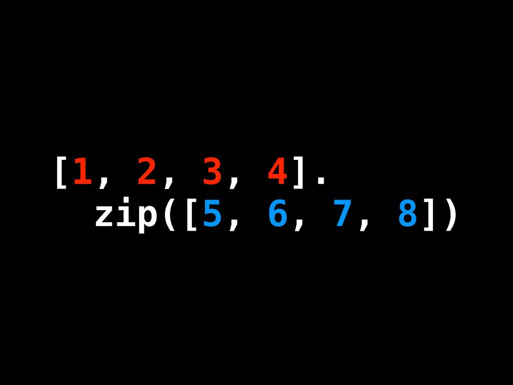 [1, 2, 3, 4]. zip([5, 6, 7, 8]) [1, 2, 3, 4]. z...