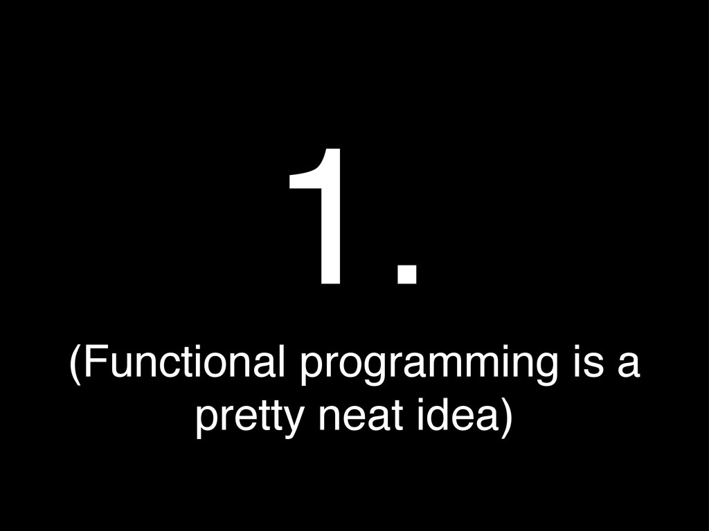 (Functional programming is a pretty neat idea) ...