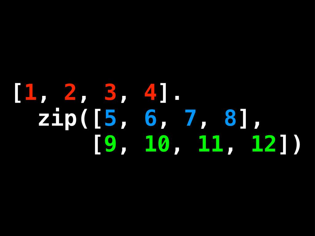 [1, 2, 3, 4]. zip([5, 6, 7, 8], [9, 10, 11, 12])