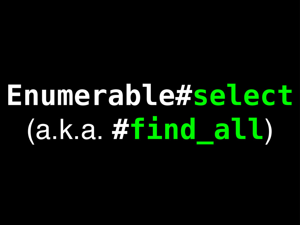 Enumerable#select (a.k.a. #find_all)