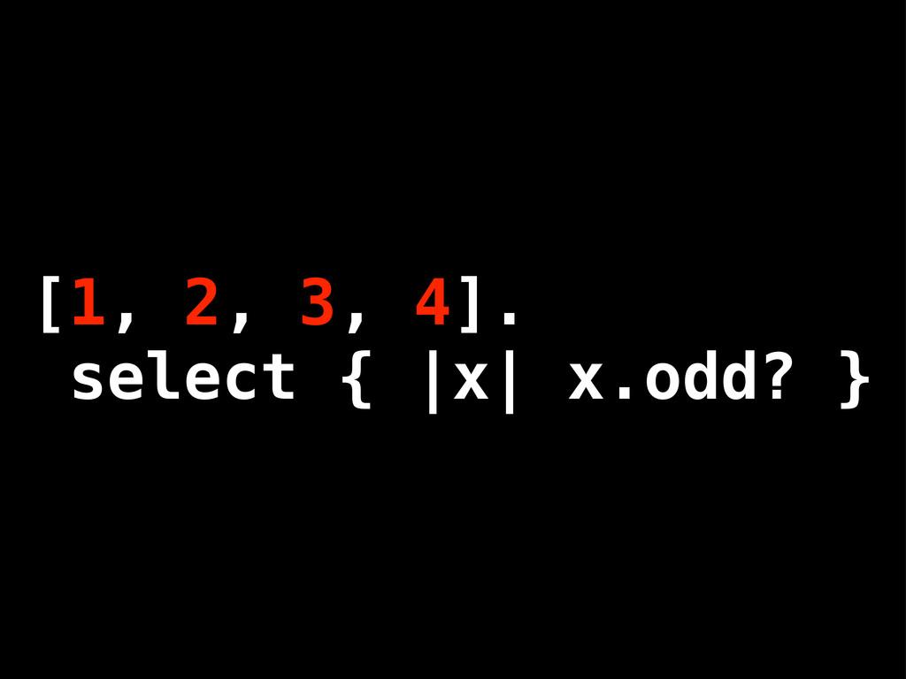 [1, 2, 3, 4]. select { |x| x.odd? }