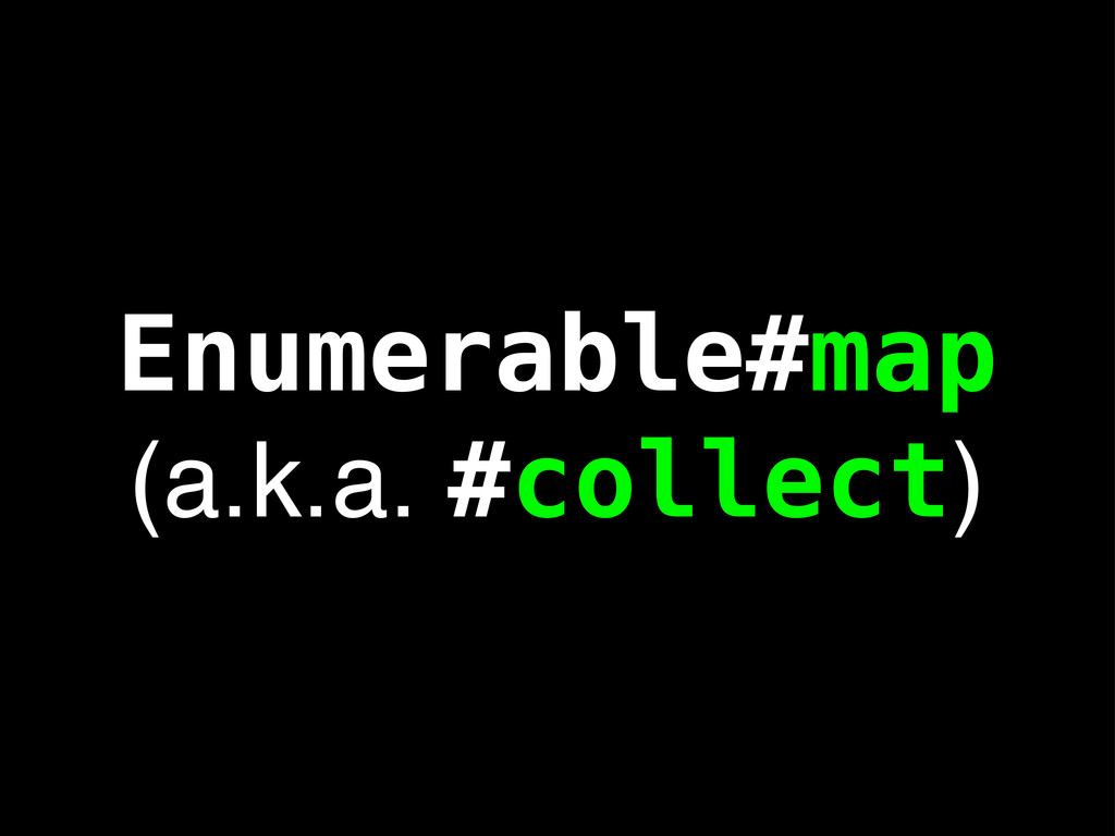 Enumerable#map (a.k.a. #collect)