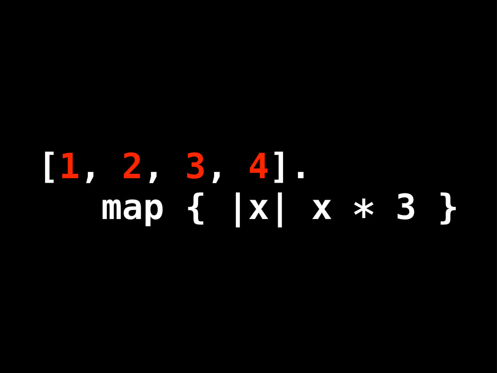[1, 2, 3, 4]. map { |x| x * 3 }