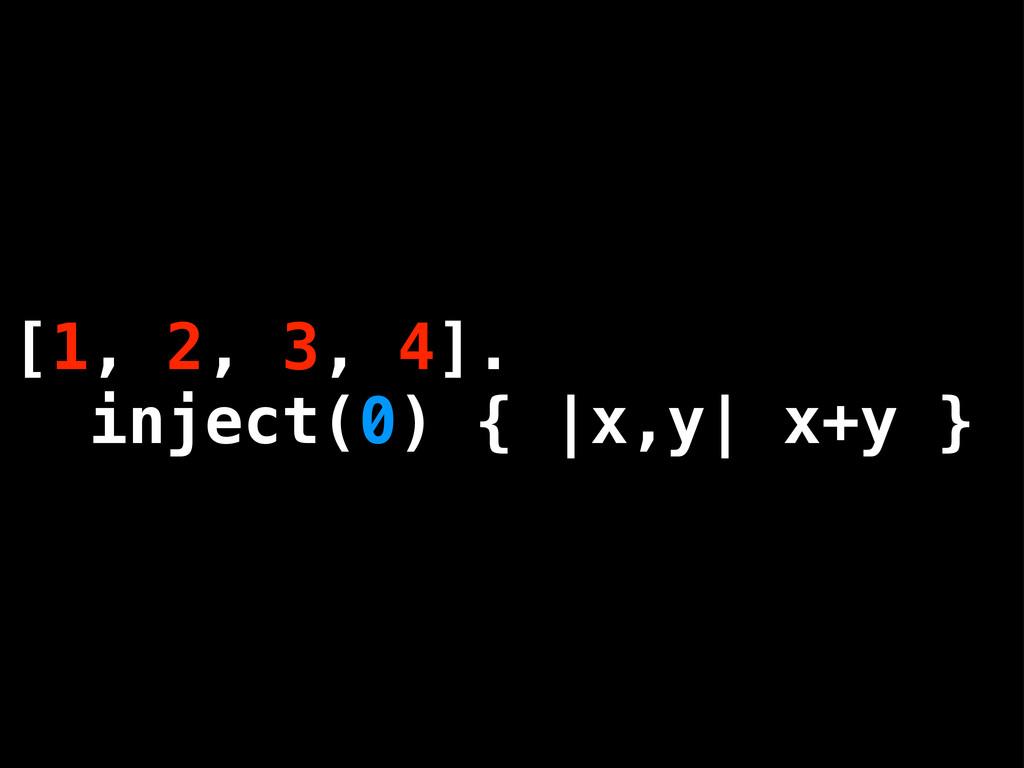 [1, 2, 3, 4]. inject(0) { |x,y| x+y } [1, 2, 3,...