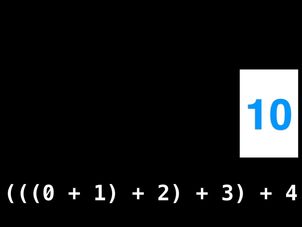 10 (((0 + 1) + 2) + 3) + 4