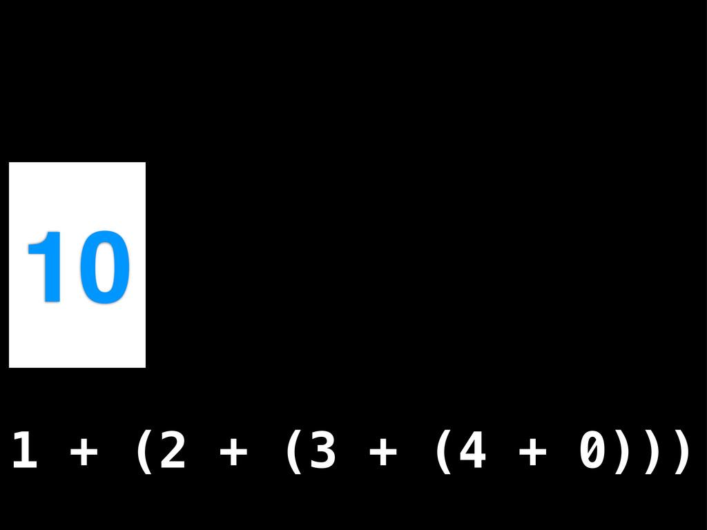10 1 + (2 + (3 + (4 + 0)))