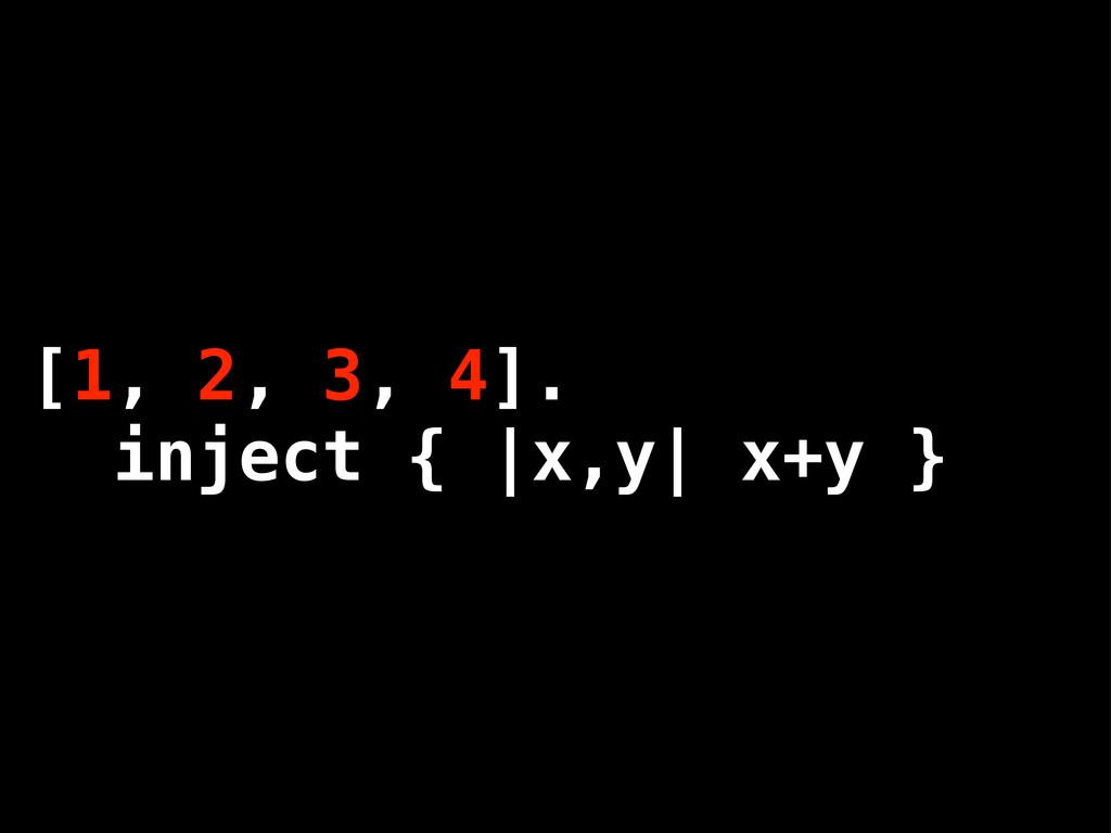 [1, 2, 3, 4]. inject { |x,y| x+y }