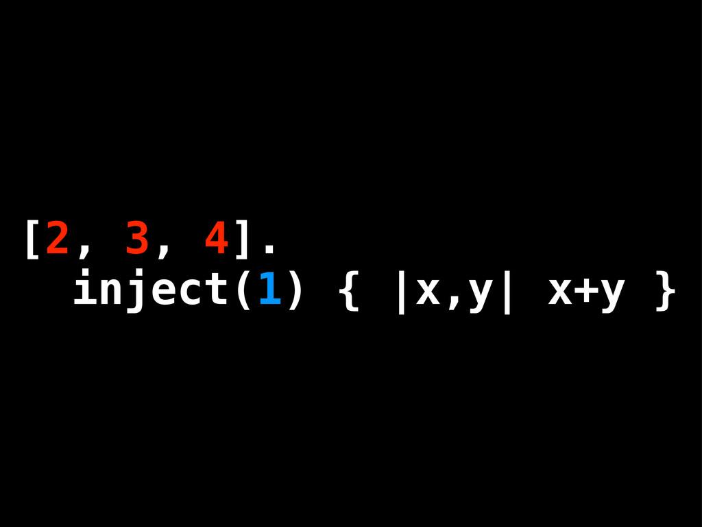 [1, 2, 3, 4]. inject { |x,y| x+y } [2, 3, 4]. i...