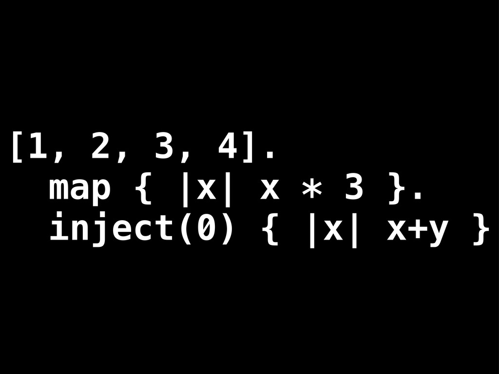 [1, 2, 3, 4]. map { |x| x * 3 }. inject(0) { |x...