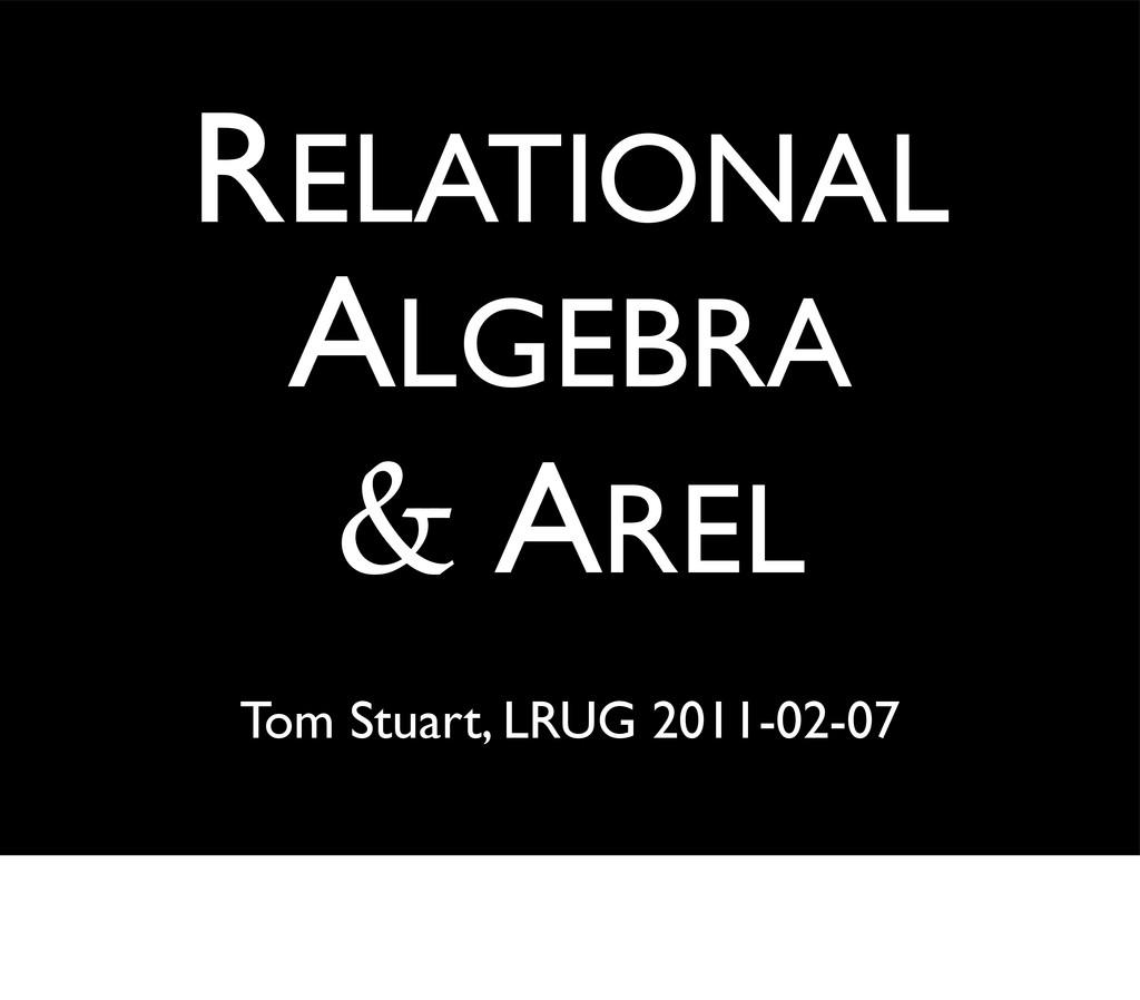 Tom Stuart, LRUG 2011-02-07 RELATIONAL ALGEBRA ...