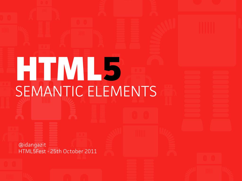 HTML5 SEMANTIC ELEMENTS @idangazit HTML5Fest • ...