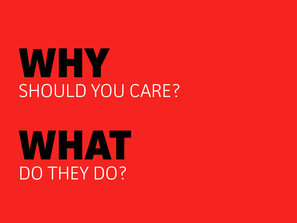 WHY SHOULD YOU CARE? WHAT DO THEY DO?