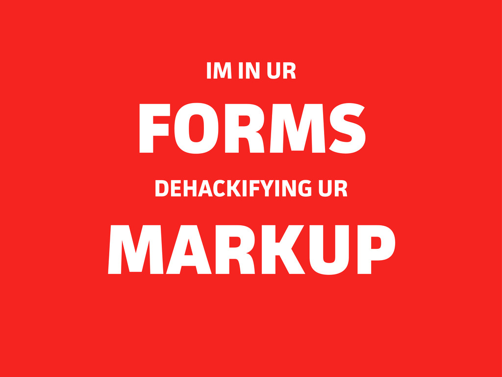 DEHACKIFYING UR FORMS IM IN UR MARKUP