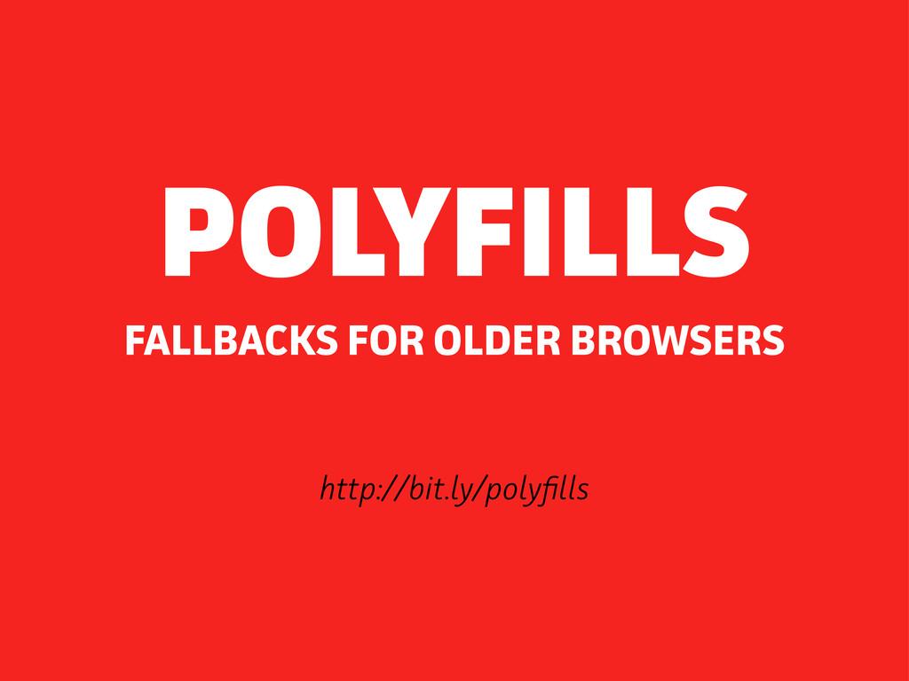 http://bit.ly/polyfils FALLBACKS FOR OLDER BROW...