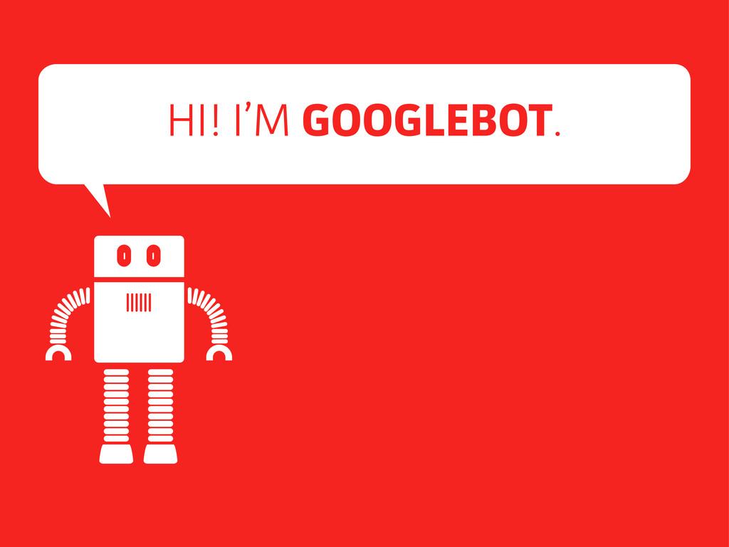 HI! I'M GOOGLEBOT.
