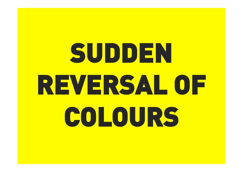 SUDDEN REVERSAL OF COLOURS