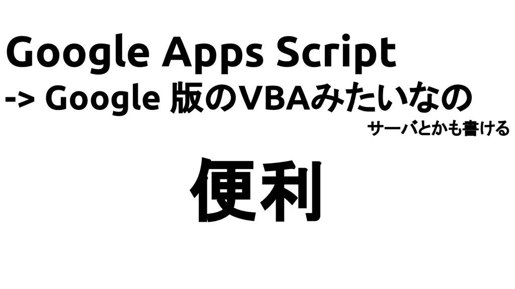 Google Apps Script -> Google 版のVBAみたいなの サーバとかも書...