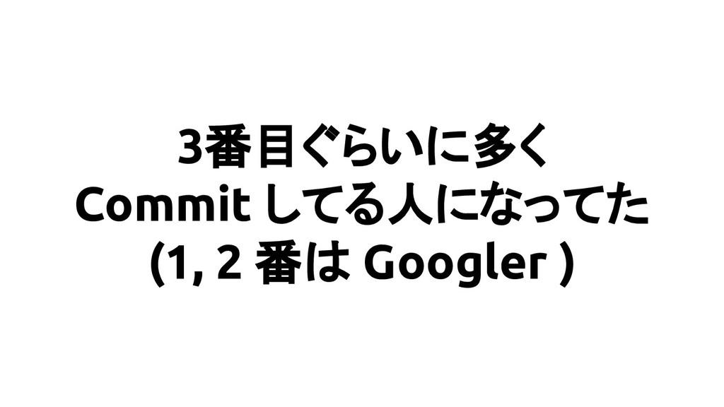 3番目ぐらいに多く Commit してる人になってた (1, 2 番は Googler )