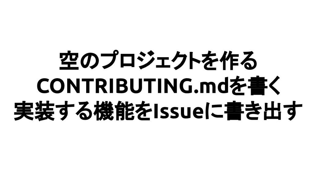 空のプロジェクトを作る CONTRIBUTING.mdを書く 実装する機能をIssueに書き出す