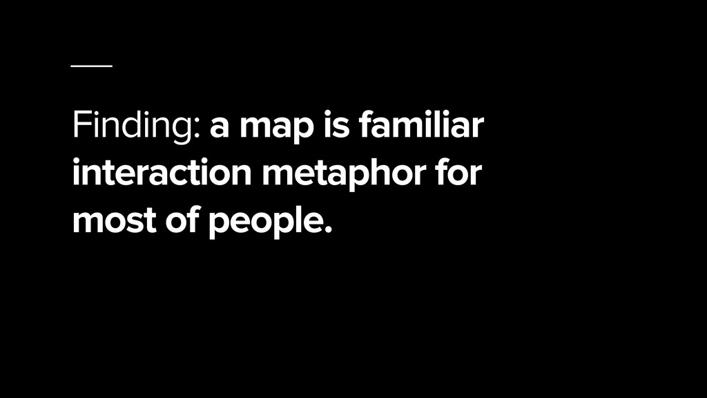 Finding: a map is familiar interaction metaphor...