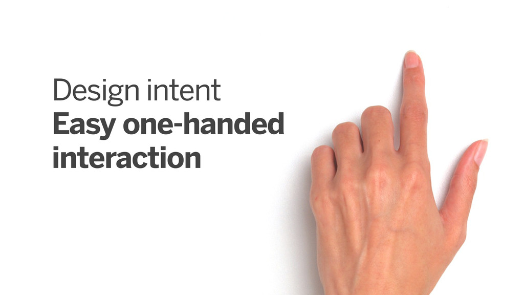 Design intent Easy one-handed interaction