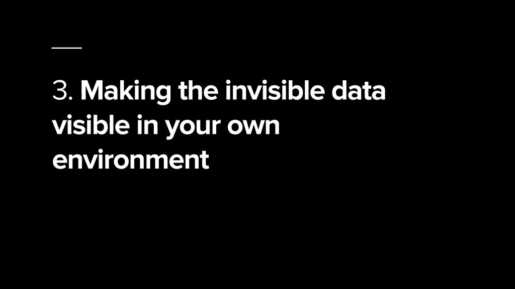 3. Making the invisible data visible in your ow...