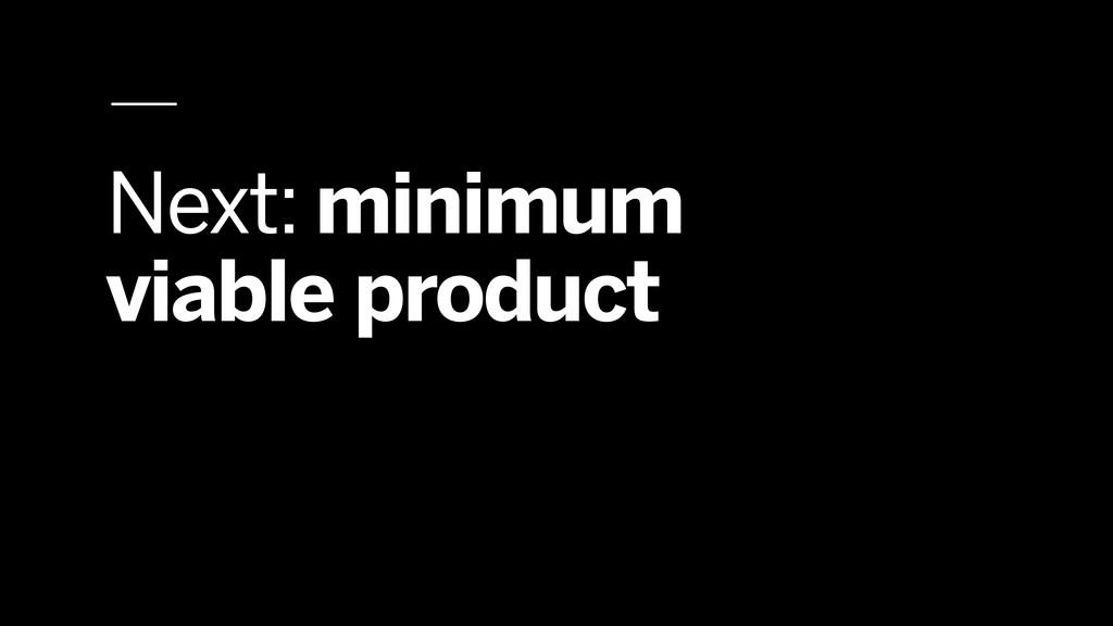 Next: minimum viable product