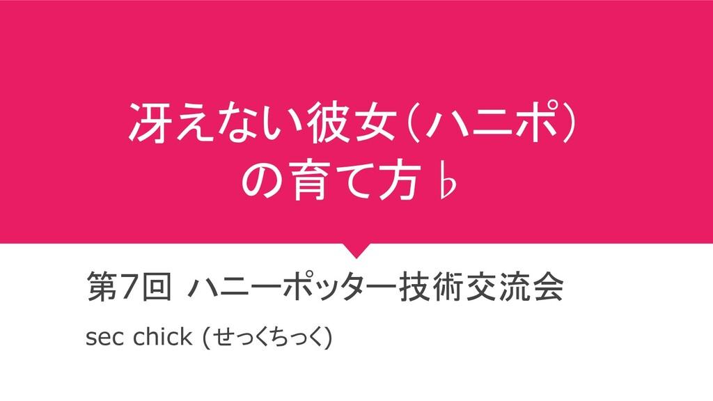 冴えない彼女(ハニポ) の育て方♭ 第7回 ハニーポッター技術交流会 sec chick (せ...