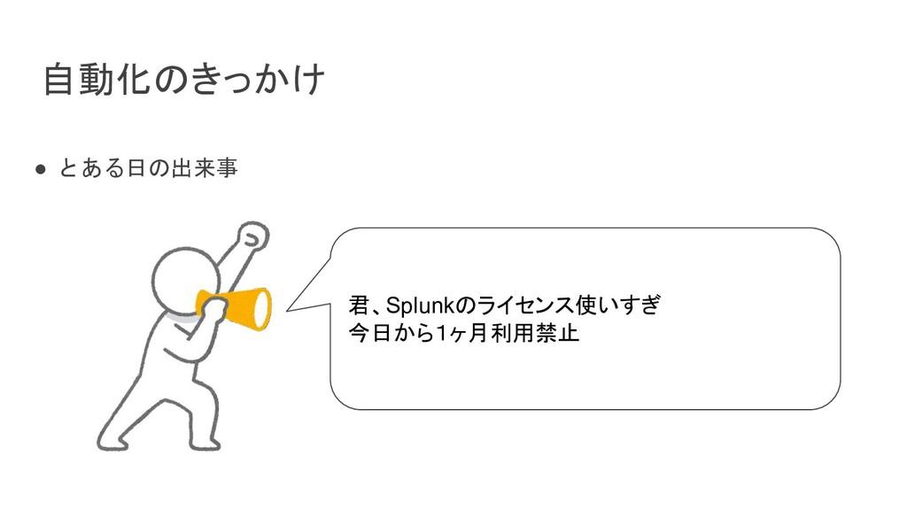 自動化のきっかけ ● とある日の出来事 君、Splunkのライセンス使いすぎ 今日から1ヶ月利...