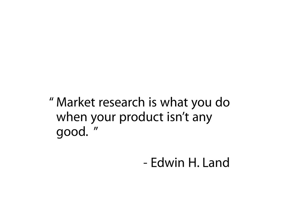 Market research is what you do when your produc...