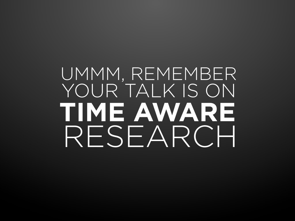 TIME AWARE RESEARCH UMMM, REMEMBER YOUR TALK IS...