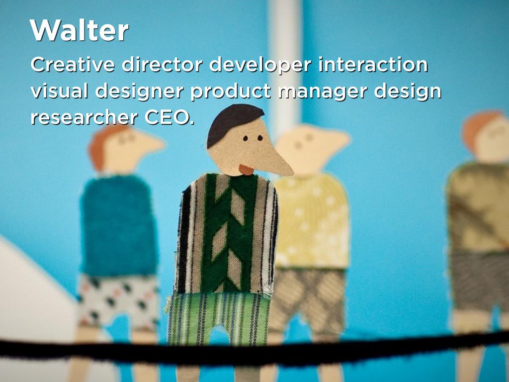 Walter Creative director developer interaction ...