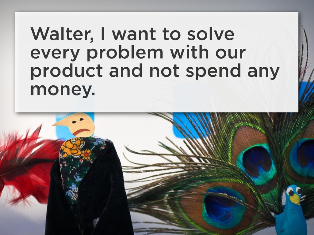 Walter, I want to solve every problem with our ...