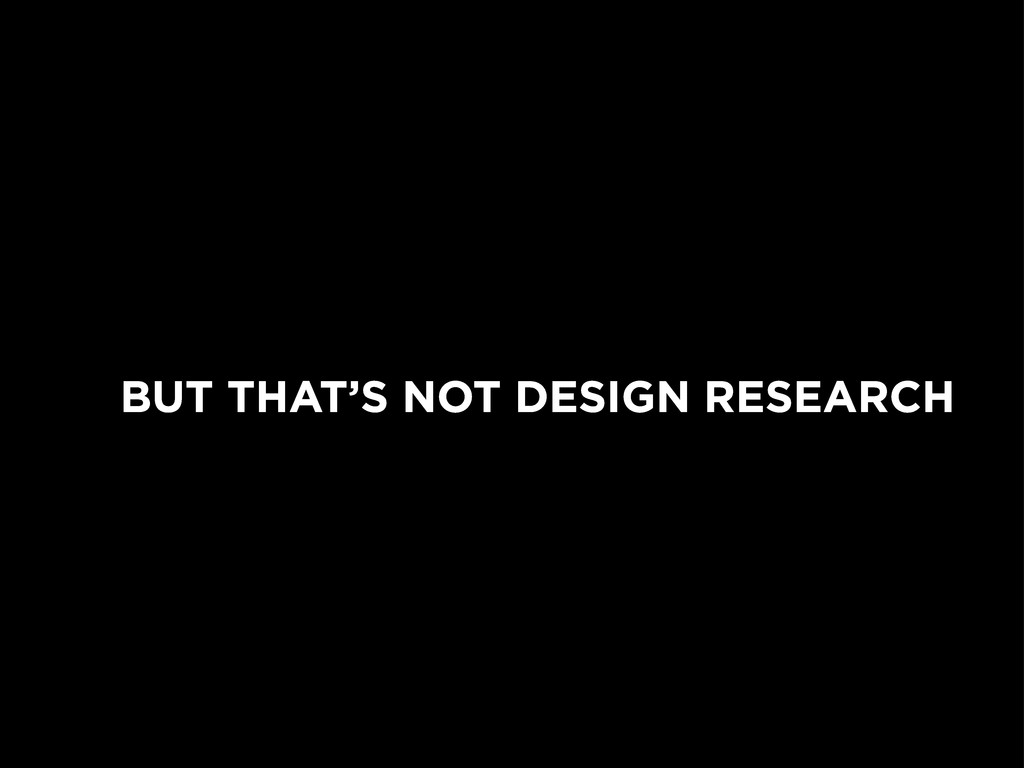 BUT THAT'S NOT DESIGN RESEARCH