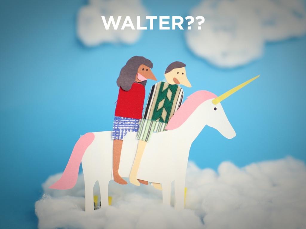 WALTER??