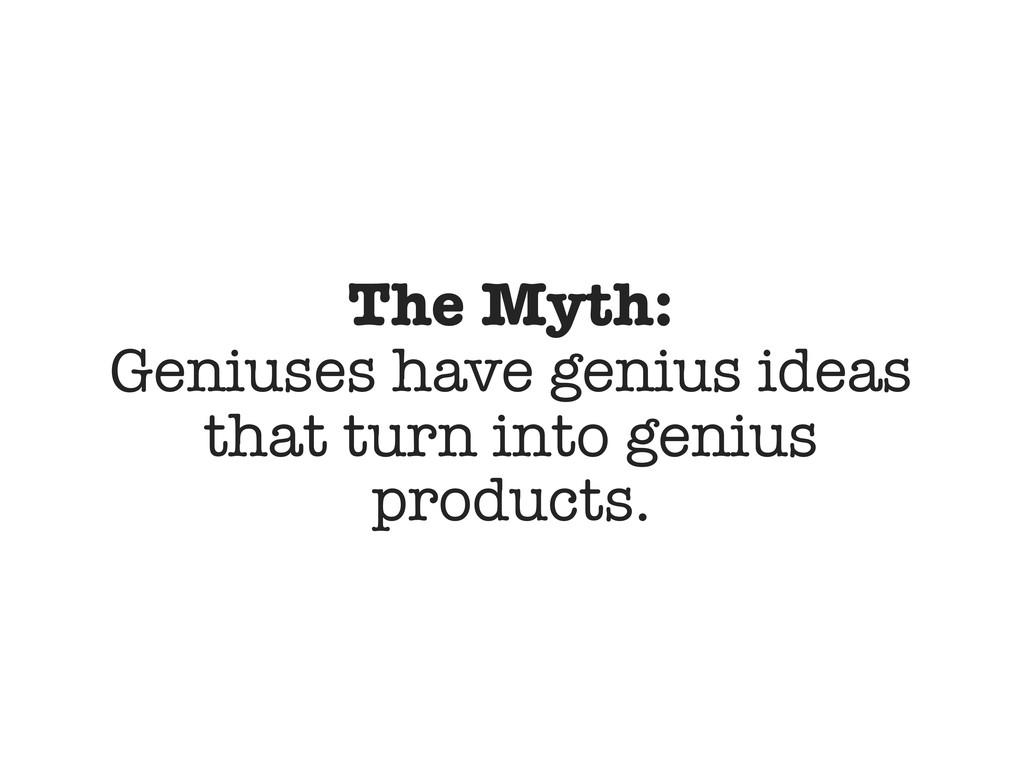 The Myth: Geniuses have genius ideas that turn ...