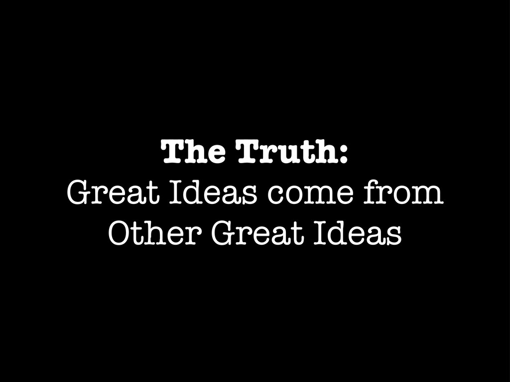 The Truth: Great Ideas come from Other Great Id...