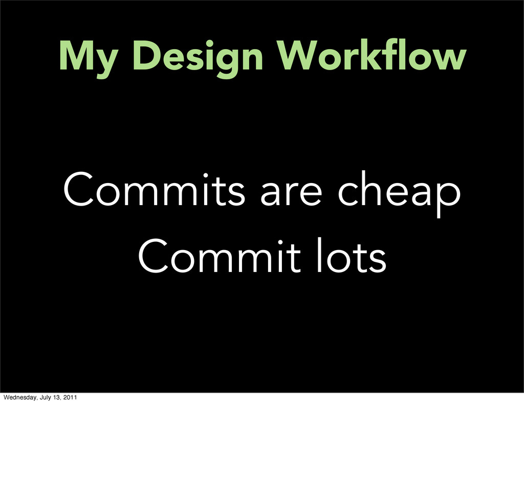 My Design Workflow Commits are cheap Commit lots...
