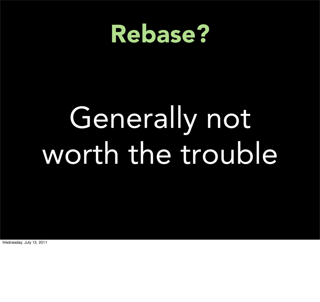Rebase? Generally not worth the trouble Wednesd...