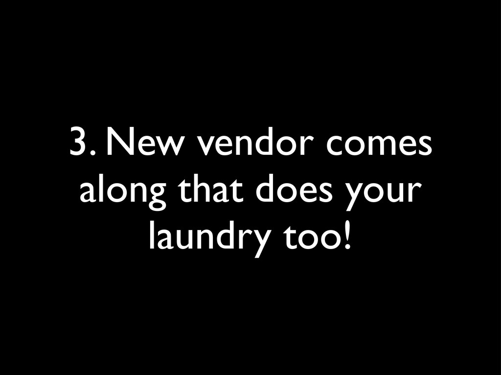3. New vendor comes along that does your laundr...